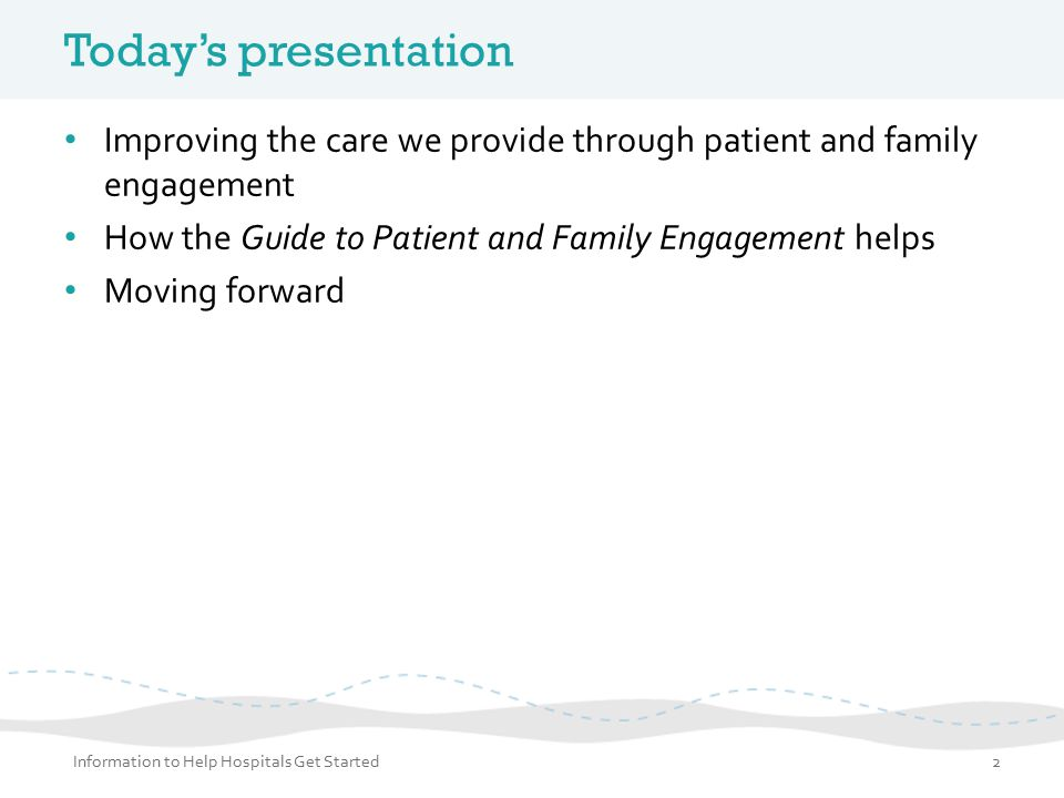 Today's presentation Improving the care we provide through patient and family engagement. How the Guide to Patient and Family Engagement helps.