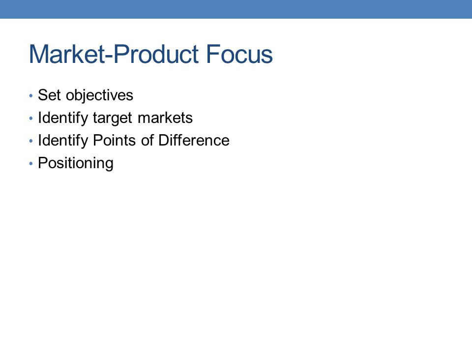 Market-Product Focus Set objectives Identify target markets