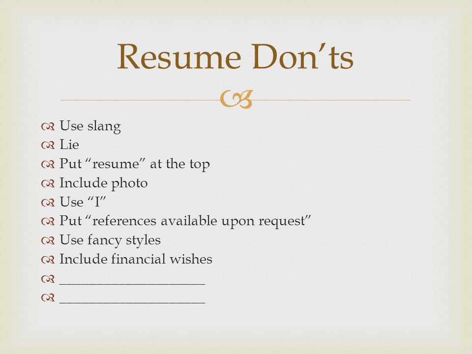 Resume Don'ts Use slang Lie Put resume at the top Include photo