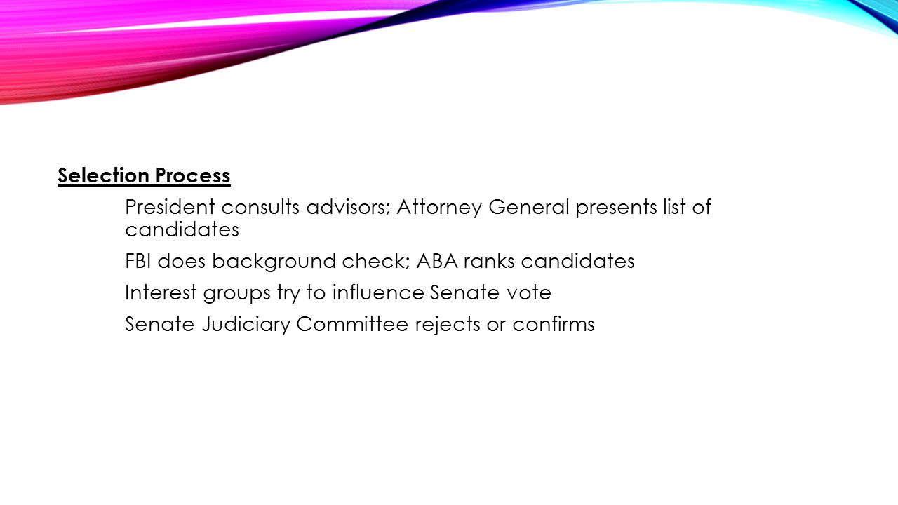 Selection Process President consults advisors; Attorney General presents list of candidates FBI does background check; ABA ranks candidates Interest groups try to influence Senate vote Senate Judiciary Committee rejects or confirms