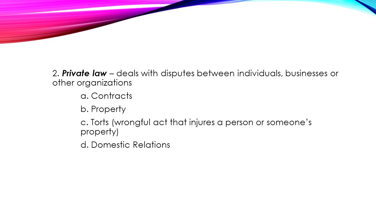 2. Private law – deals with disputes between individuals, businesses or other organizations a.