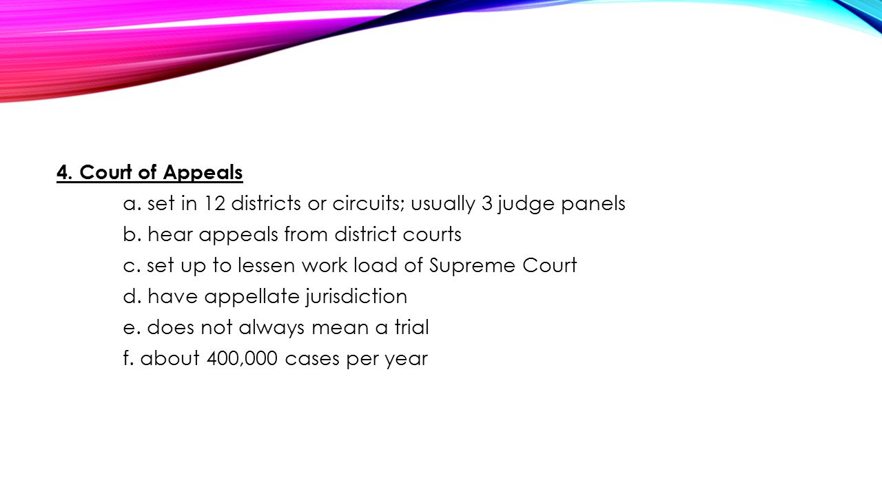 4. Court of Appeals a. set in 12 districts or circuits; usually 3 judge panels b.