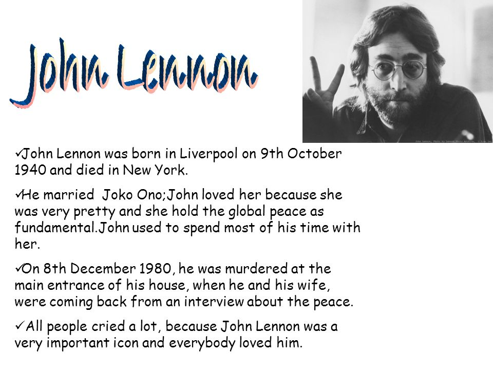 John Lennon John Lennon was born in Liverpool on 9th October 1940 and died in New York.