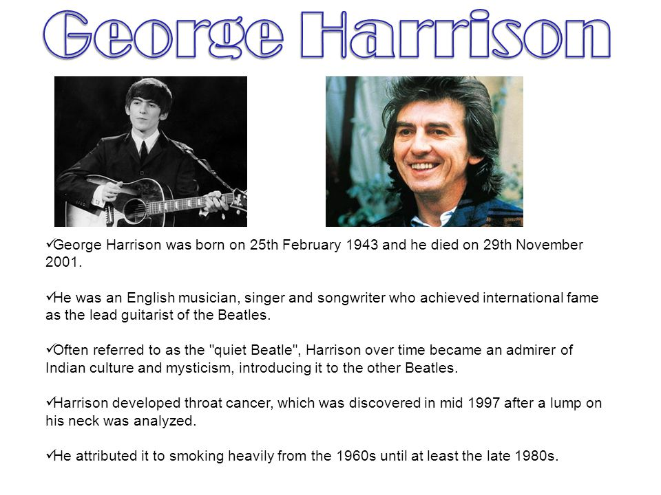 George Harrison George Harrison was born on 25th February 1943 and he died on 29th November