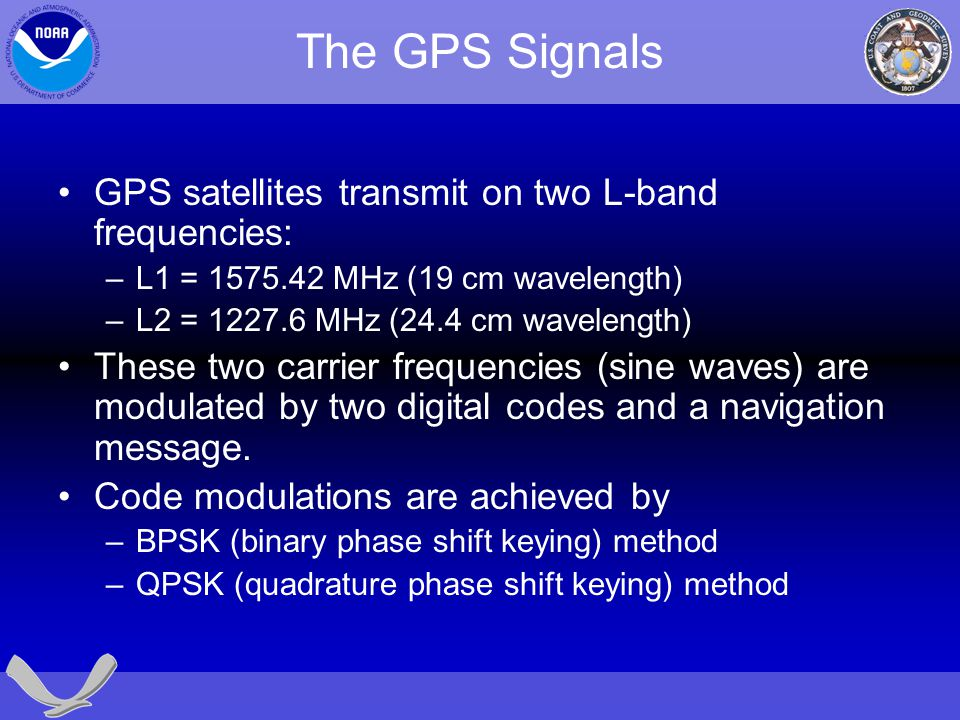 The GPS Signals GPS satellites transmit on two L-band frequencies: