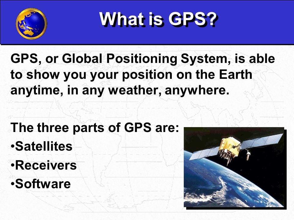 What is GPS GPS, or Global Positioning System, is able to show you your position on the Earth anytime, in any weather, anywhere.