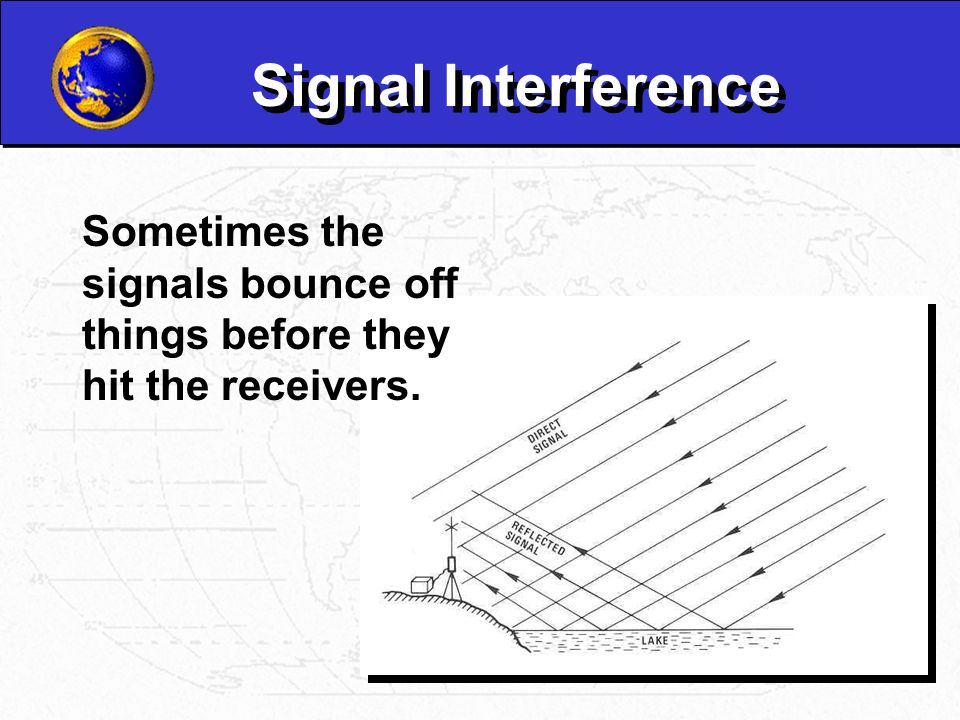 Signal Interference Sometimes the signals bounce off things before they hit the receivers.