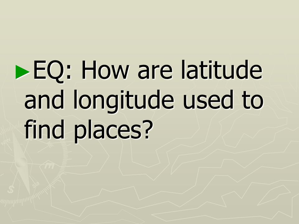 EQ: How are latitude and longitude used to find places