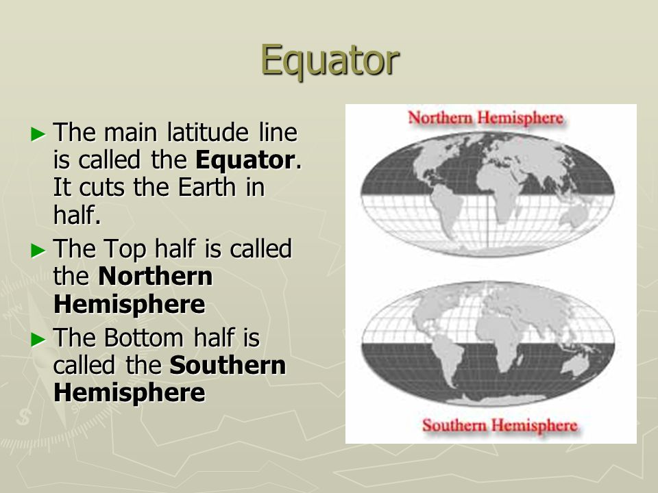 Equator The main latitude line is called the Equator. It cuts the Earth in half. The Top half is called the Northern Hemisphere.