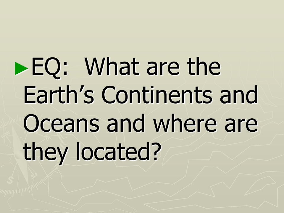 EQ: What are the Earth's Continents and Oceans and where are they located