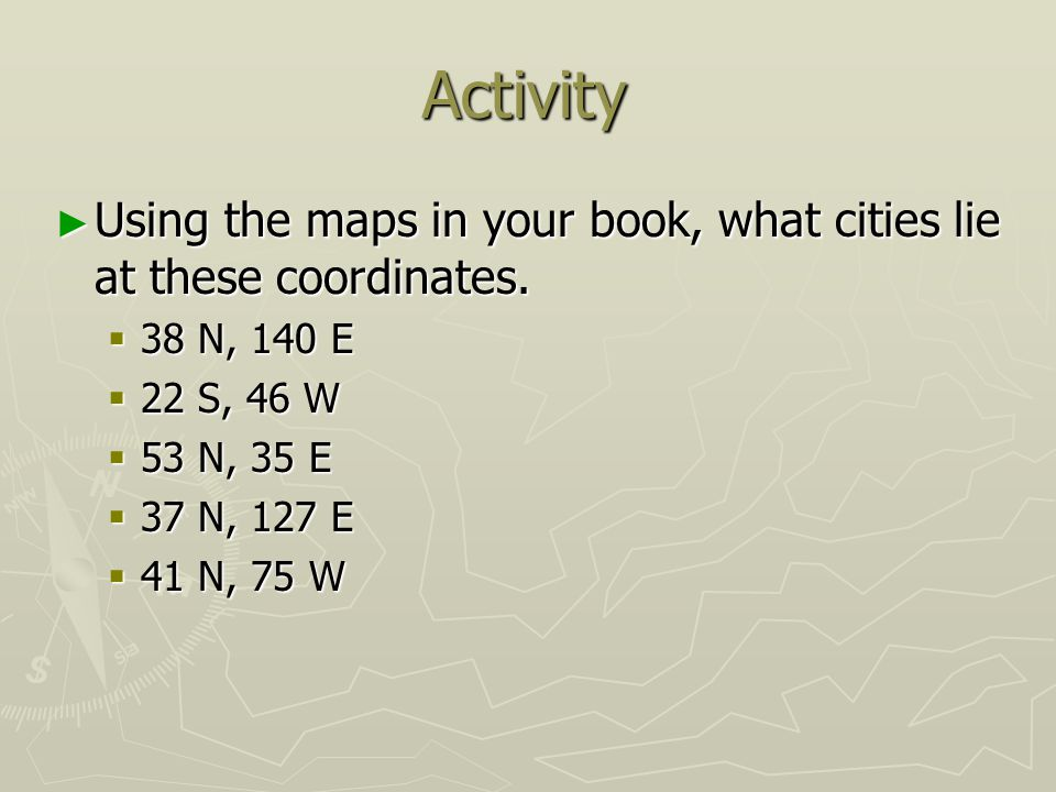 Activity Using the maps in your book, what cities lie at these coordinates. 38 N, 140 E. 22 S, 46 W.