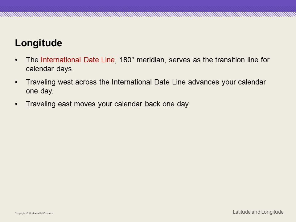Longitude The International Date Line, 180° meridian, serves as the transition line for calendar days.