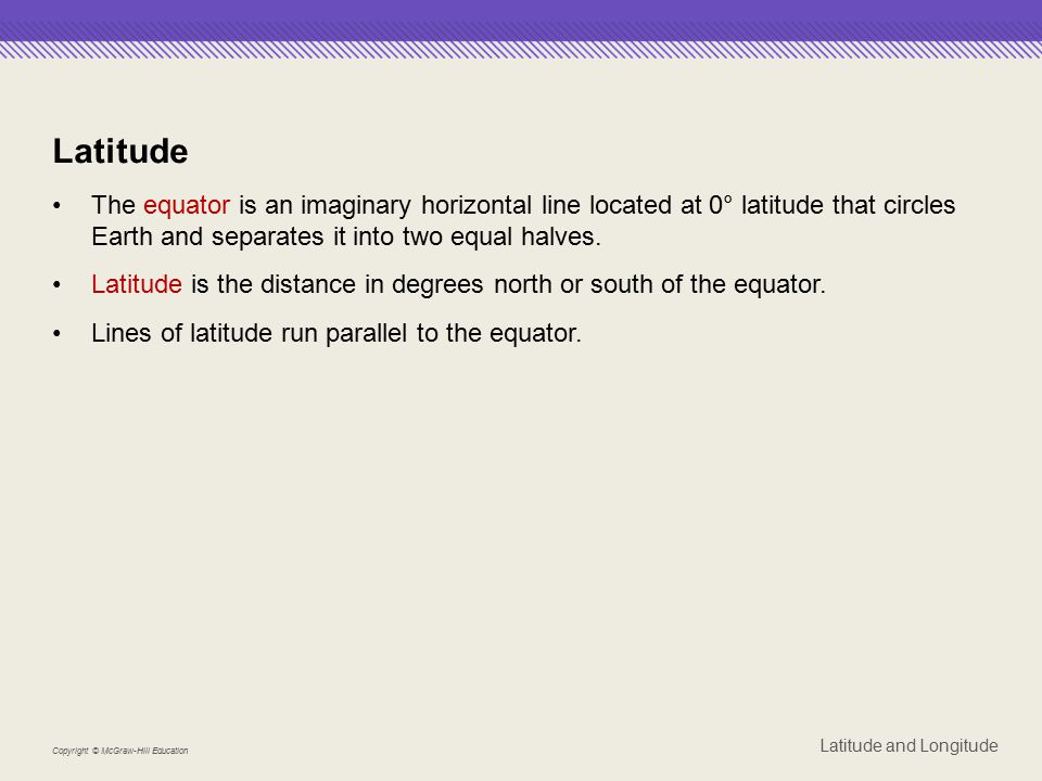 Latitude The equator is an imaginary horizontal line located at 0° latitude that circles Earth and separates it into two equal halves.