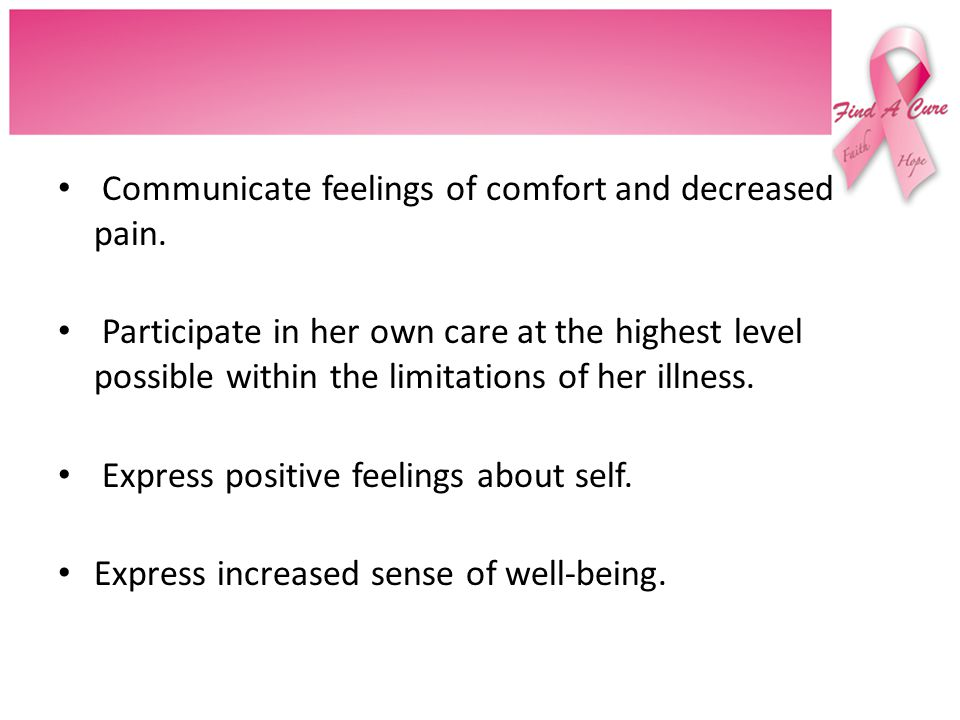 Communicate feelings of comfort and decreased pain.