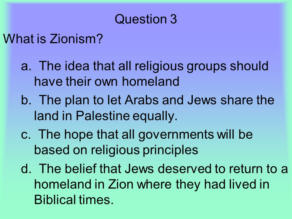 Question 3 What is Zionism a. The idea that all religious groups should have their own homeland.