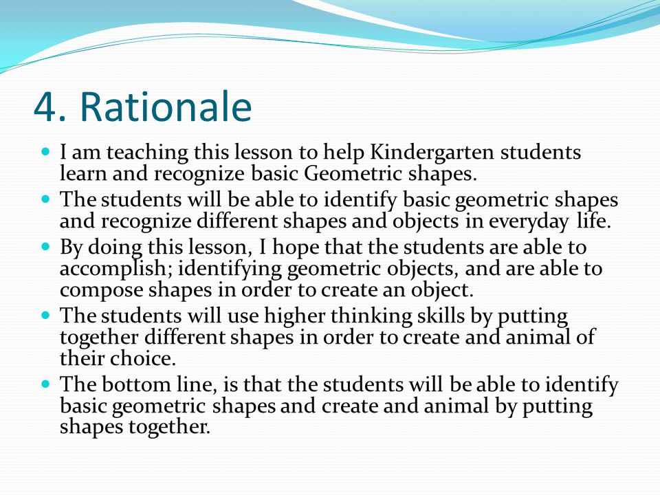 4. Rationale I am teaching this lesson to help Kindergarten students learn and recognize basic Geometric shapes.