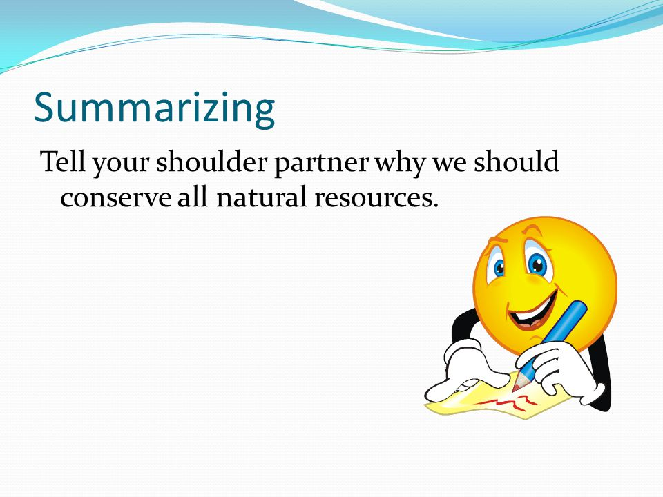 Summarizing Tell your shoulder partner why we should conserve all natural resources.