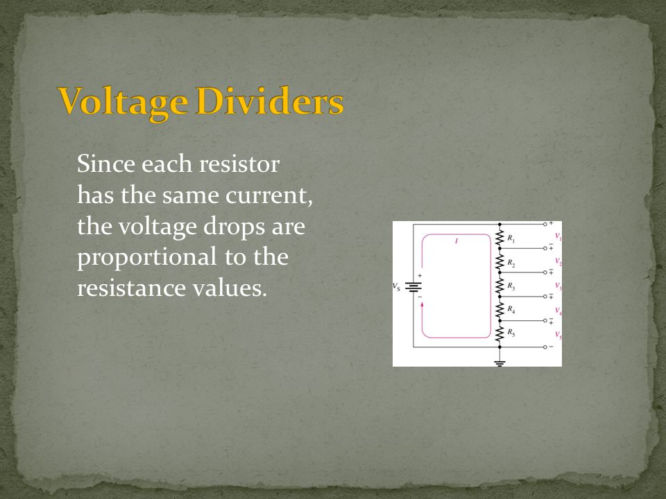 Voltage Dividers Since each resistor has the same current, the voltage drops are proportional to the resistance values.