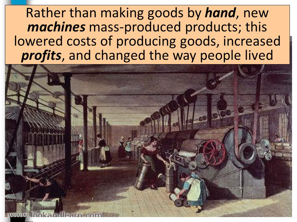 Rather than making goods by hand, new machines mass-produced products; this lowered costs of producing goods, increased profits, and changed the way people lived