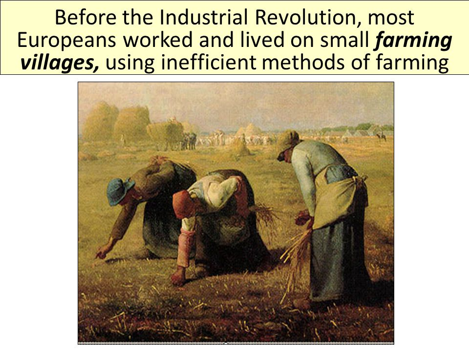 Before the Industrial Revolution, most Europeans worked and lived on small farming villages, using inefficient methods of farming