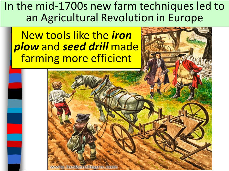 In the mid-1700s new farm techniques led to an Agricultural Revolution in Europe