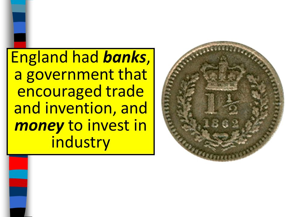 England had banks, a government that encouraged trade and invention, and money to invest in industry