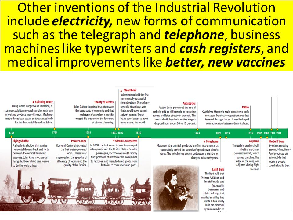 Other inventions of the Industrial Revolution include electricity, new forms of communication such as the telegraph and telephone, business machines like typewriters and cash registers, and medical improvements like better, new vaccines