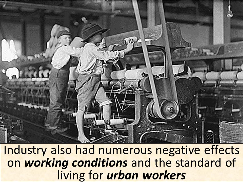Industry also had numerous negative effects on working conditions and the standard of living for urban workers