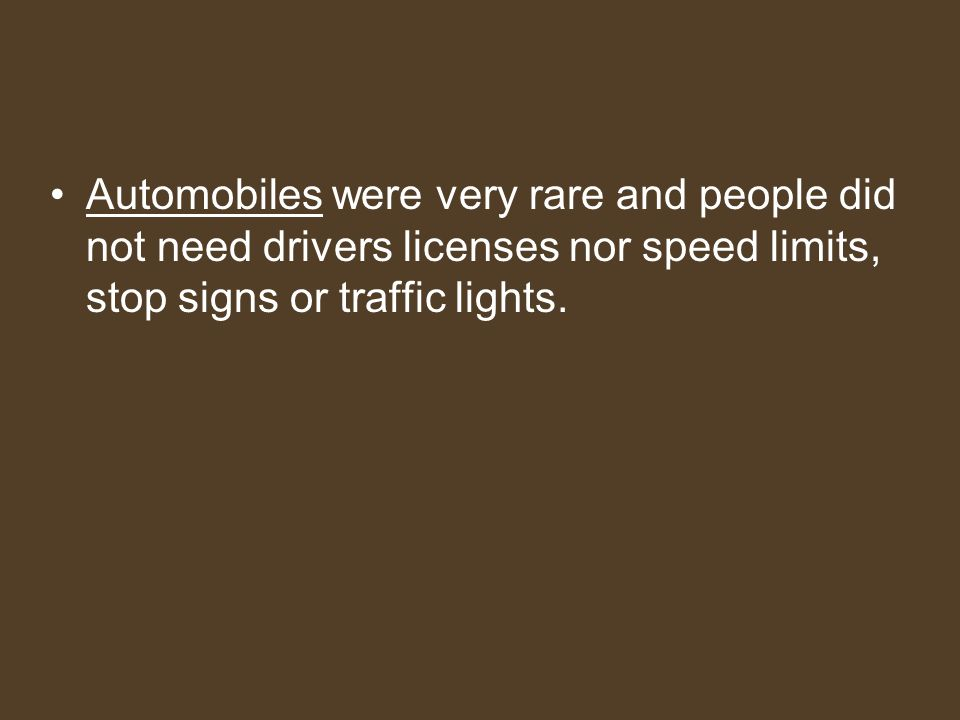 Automobiles were very rare and people did not need drivers licenses nor speed limits, stop signs or traffic lights.