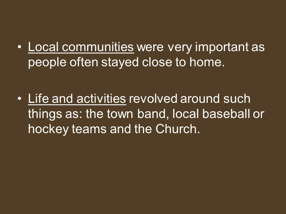 Local communities were very important as people often stayed close to home.