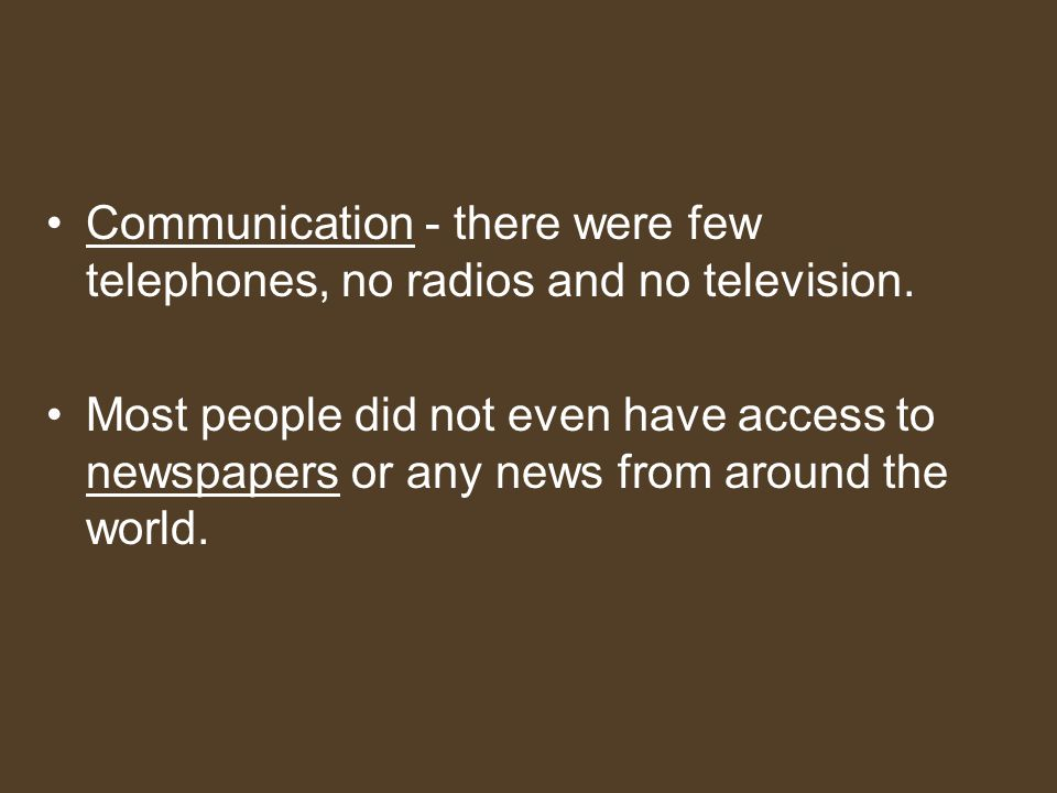 Communication - there were few telephones, no radios and no television.