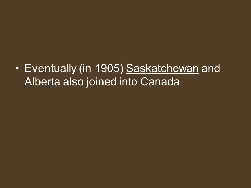 Eventually (in 1905) Saskatchewan and Alberta also joined into Canada
