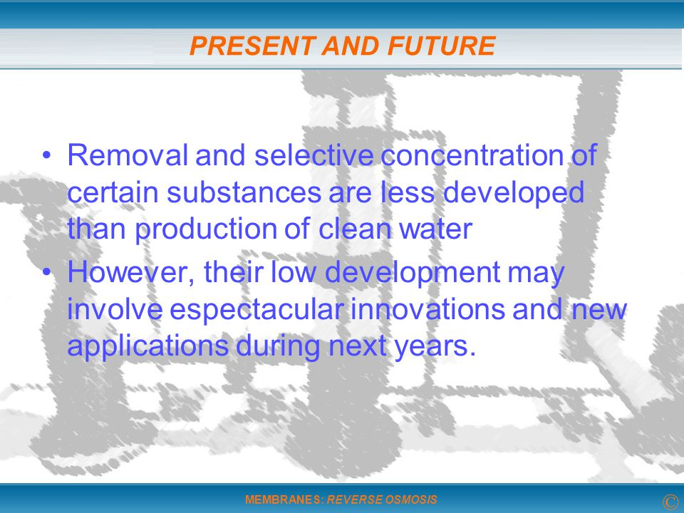 PRESENT AND FUTURE Removal and selective concentration of certain substances are less developed than production of clean water.