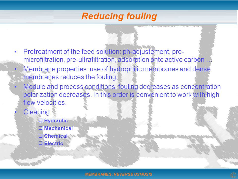 Reducing fouling Pretreatment of the feed solution: ph-adjustement, pre-microfiltration, pre-ultrafiltration, adsorption onto active carbon …