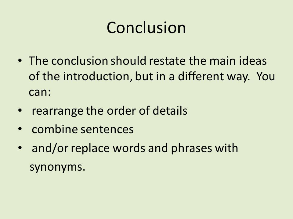 Conclusion The conclusion should restate the main ideas of the introduction, but in a different way. You can: