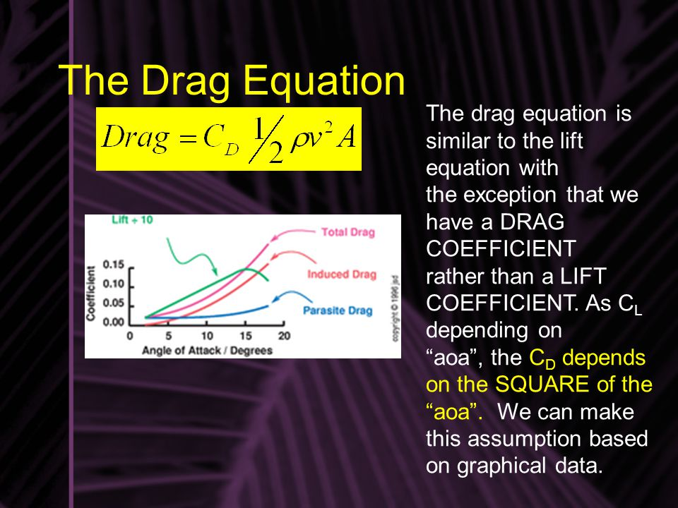 The Drag Equation The drag equation is similar to the lift equation with. the exception that we have a DRAG COEFFICIENT.