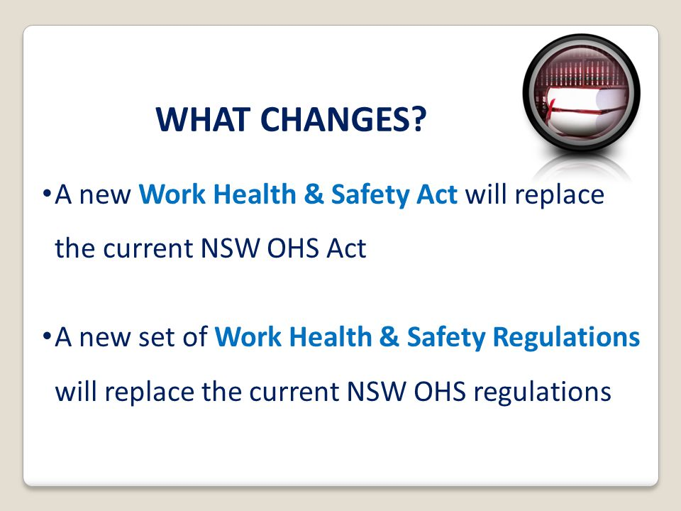 WHAT CHANGES A new Work Health & Safety Act will replace the current NSW OHS Act.