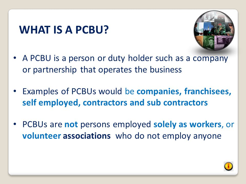 WHAT IS A PCBU A PCBU is a person or duty holder such as a company or partnership that operates the business.