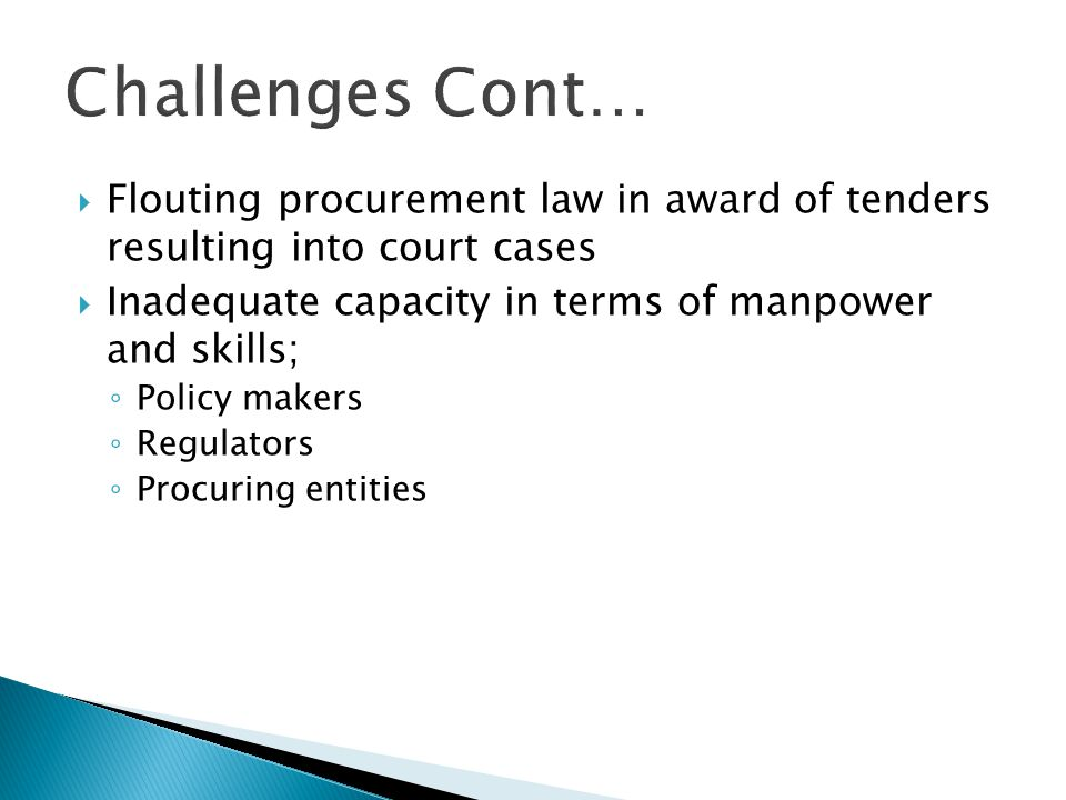 Challenges Cont… Flouting procurement law in award of tenders resulting into court cases. Inadequate capacity in terms of manpower and skills;