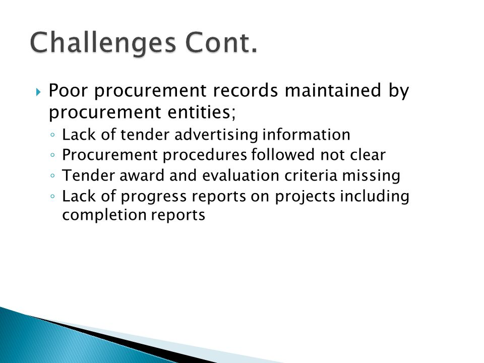 Challenges Cont. Poor procurement records maintained by procurement entities; Lack of tender advertising information.