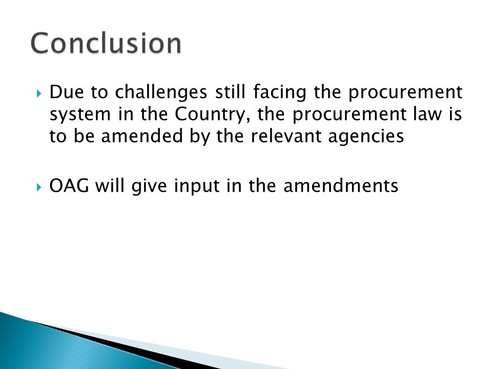 Conclusion Due to challenges still facing the procurement system in the Country, the procurement law is to be amended by the relevant agencies.