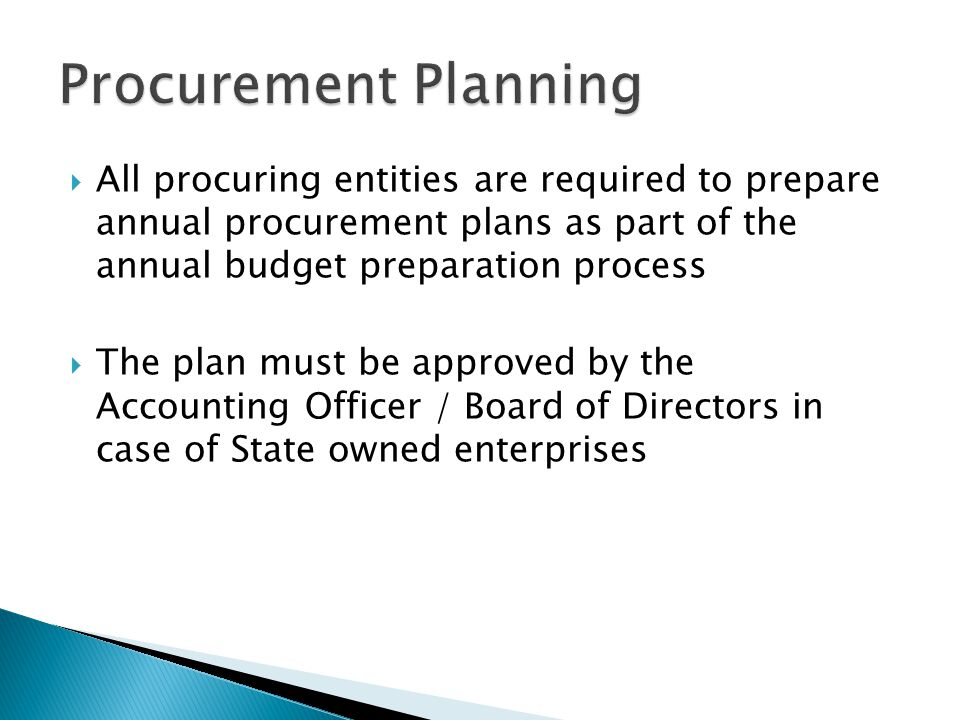 Procurement Planning All procuring entities are required to prepare annual procurement plans as part of the annual budget preparation process.
