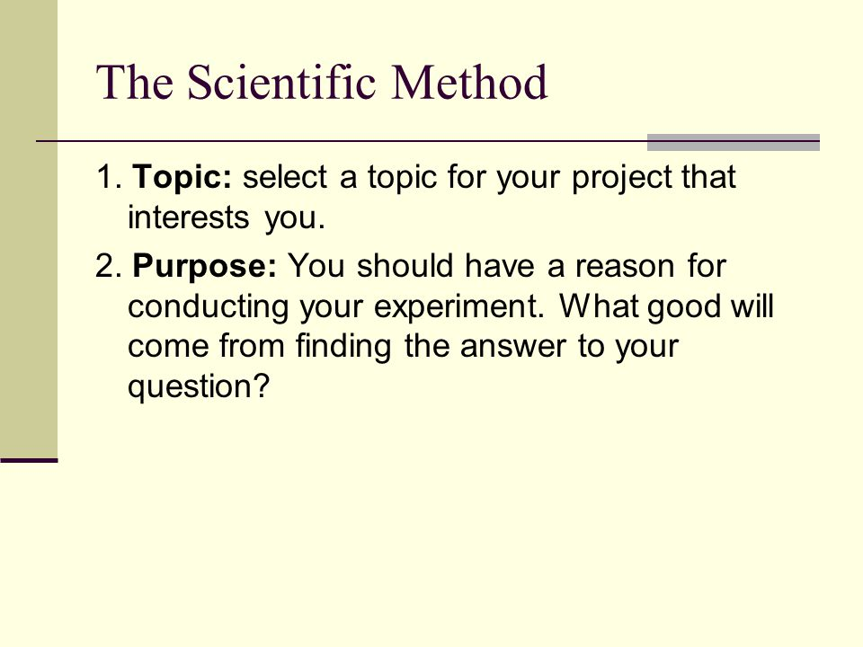 The Scientific Method 1. Topic: select a topic for your project that interests you.