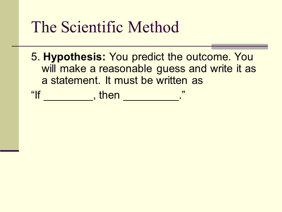 The Scientific Method 5. Hypothesis: You predict the outcome. You will make a reasonable guess and write it as a statement. It must be written as.