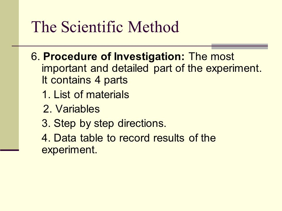 The Scientific Method 6. Procedure of Investigation: The most important and detailed part of the experiment. It contains 4 parts.