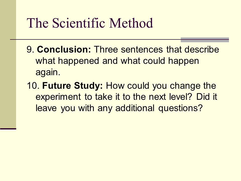 The Scientific Method 9. Conclusion: Three sentences that describe what happened and what could happen again.