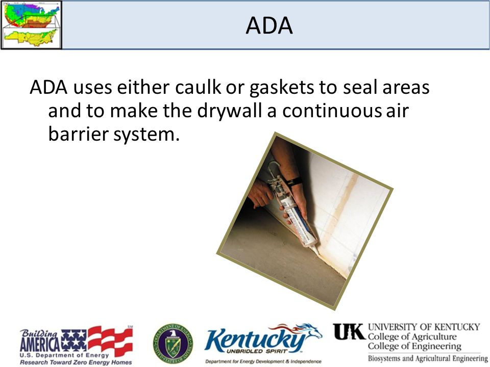 ADA ADA uses either caulk or gaskets to seal areas and to make the drywall a continuous air barrier system.