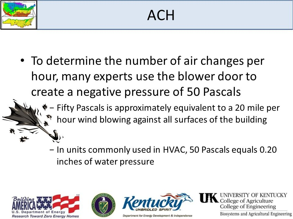 ACH To determine the number of air changes per hour, many experts use the blower door to create a negative pressure of 50 Pascals.