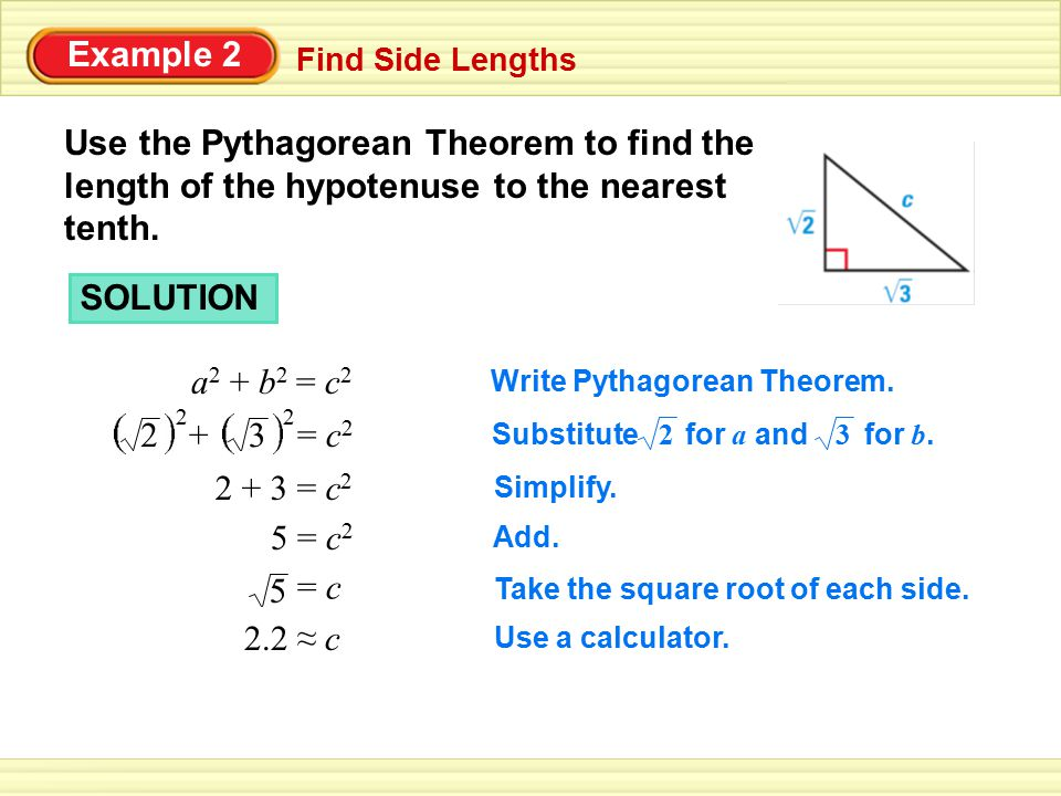 Example 2 Find Side Lengths. Use the Pythagorean Theorem to find the length of the hypotenuse to the nearest tenth.