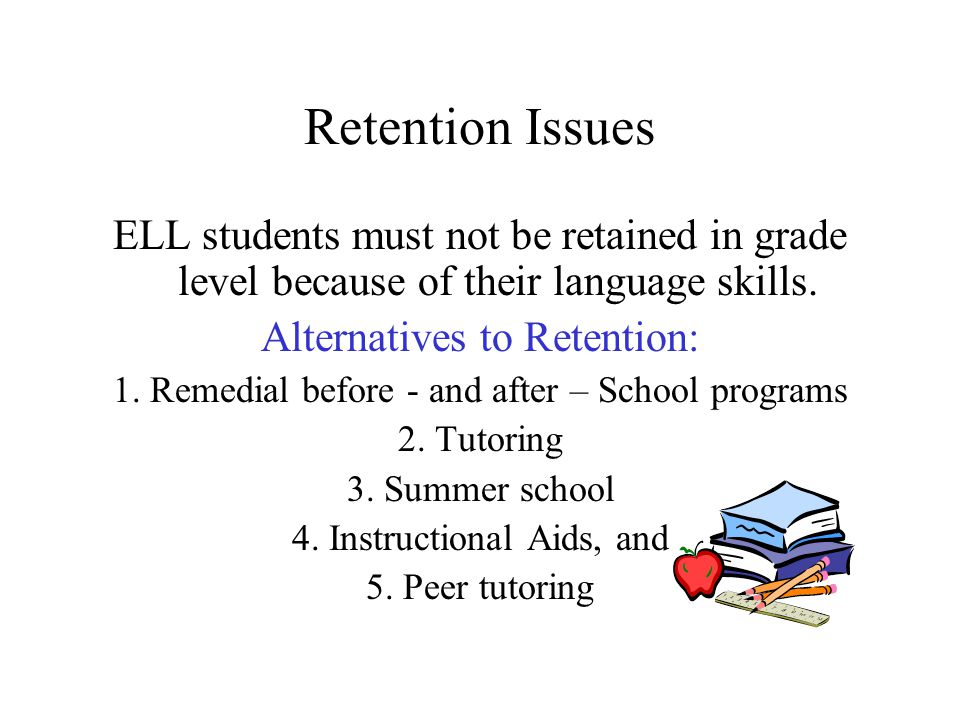 Retention Issues ELL students must not be retained in grade level because of their language skills.